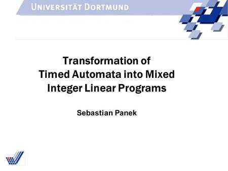 Transformation of Timed Automata into Mixed Integer Linear Programs Sebastian Panek.