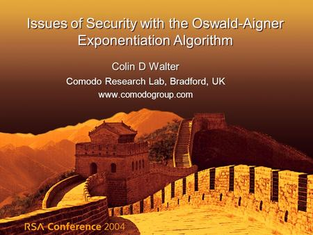 Issues of Security with the Oswald-Aigner Exponentiation Algorithm Colin D Walter Comodo Research Lab, Bradford, UK www.comodogroup.com Colin D Walter.