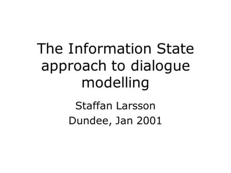 The Information State approach to dialogue modelling Staffan Larsson Dundee, Jan 2001.