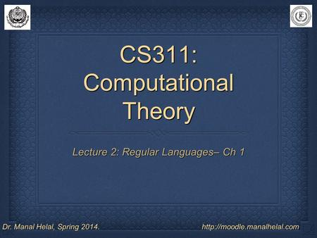 CS311: Computational Theory Lecture 2: Regular Languages– Ch 1 Dr. Manal Helal, Spring 2014.http://moodle.manalhelal.com.