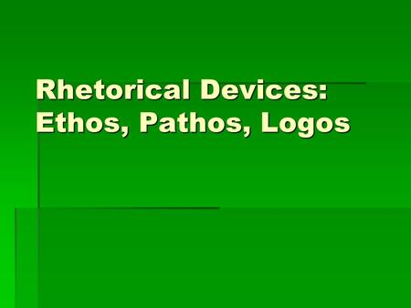 Rhetorical Devices: Ethos, Pathos, Logos. Three Forms of Rhetoric…  Ethos  Logos  Pathos.