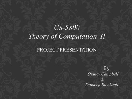 CS-5800 Theory of Computation II PROJECT PRESENTATION By Quincy Campbell & Sandeep Ravikanti.