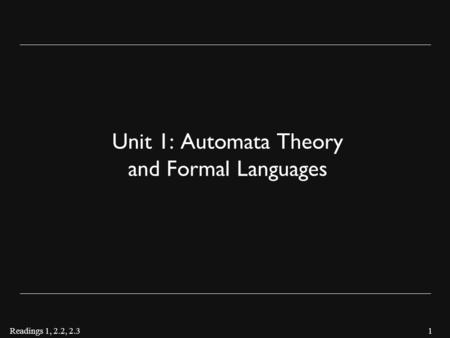 1 Unit 1: Automata Theory and Formal Languages Readings 1, 2.2, 2.3.