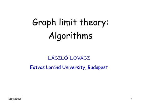 Graph limit theory: Algorithms László Lovász Eötvös Loránd University, Budapest May 20121.