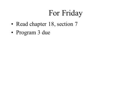 For Friday Read chapter 18, section 7 Program 3 due.