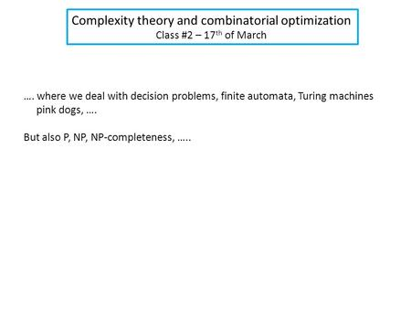 Complexity theory and combinatorial optimization Class #2 – 17 th of March …. where we deal with decision problems, finite automata, Turing machines pink.
