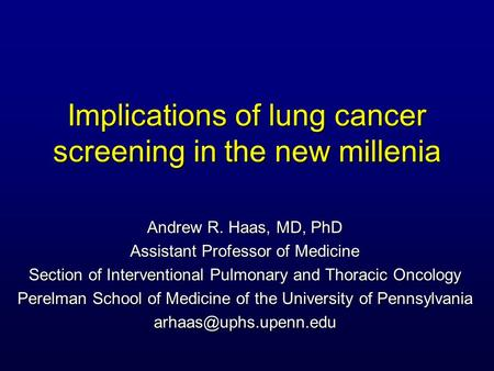 Implications of lung cancer screening in the new millenia Andrew R. Haas, MD, PhD Assistant Professor of Medicine Section of Interventional Pulmonary and.