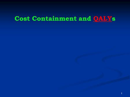 "Cost Containment and QALYsQALY 1. What's a ""good"" buy? ""Expensive"" more than $100,000/QALY ""Reasonable"" $50,000/QALY (UK upper limit ~ $47,000) ""Very."