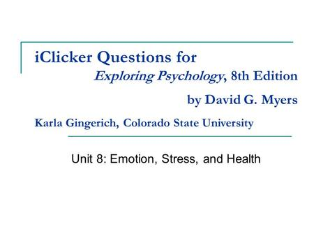IClicker Questions for Unit 8: Emotion, Stress, and Health Exploring Psychology, 8th Edition by David G. Myers Karla Gingerich, Colorado State University.