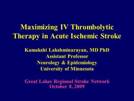 Maximizing IV Thrombolytic Therapy in Acute Ischemic Stroke Kamakshi Lakshminarayan, MD PhD Assistant Professor Neurology & Epidemiology University of.