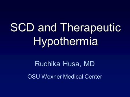 Ruchika Husa, MD OSU Wexner Medical Center SCD and Therapeutic Hypothermia.