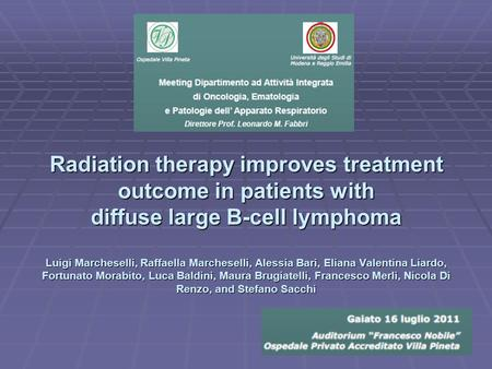 Radiation therapy improves treatment outcome in patients with diffuse large B-cell lymphoma Luigi Marcheselli, Raffaella Marcheselli, Alessia Bari, Eliana.