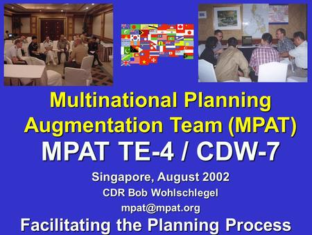 Multinational Planning Augmentation Team (MPAT) Facilitating the Planning Process MPAT TE-4 / CDW-7 Singapore, August 2002 CDR Bob Wohlschlegel