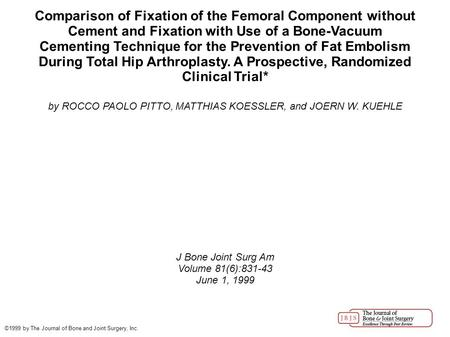 Comparison of Fixation of the Femoral Component without Cement and Fixation with Use of a Bone-Vacuum Cementing Technique for the Prevention of Fat Embolism.
