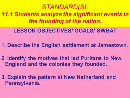 STANDARD(S): 11.1 Students analyze the significant events in the founding of the nation. LESSON OBJECTIVES/ GOALS/ SWBAT 1. Describe the English settlement.