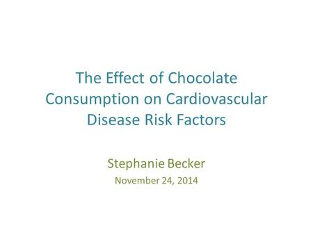 The Effect of Chocolate Consumption on Cardiovascular Disease Risk Factors Stephanie Becker November 24, 2014.