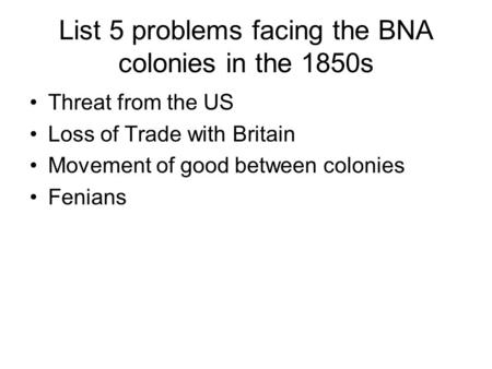 List 5 problems facing the BNA colonies in the 1850s Threat from the US Loss of Trade with Britain Movement of good between colonies Fenians.