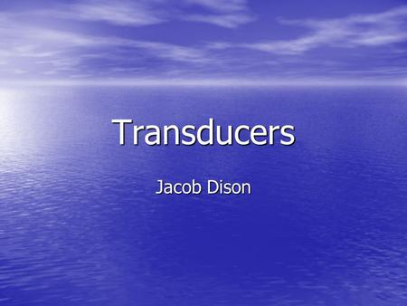 Transducers Jacob Dison. What is a transducer? Defined as a device that converts one form of energy to another. Defined as a device that converts one.