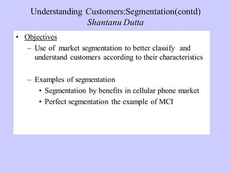 Understanding Customers:Segmentation(contd) Shantanu Dutta Objectives –Use of market segmentation to better classify and understand customers according.