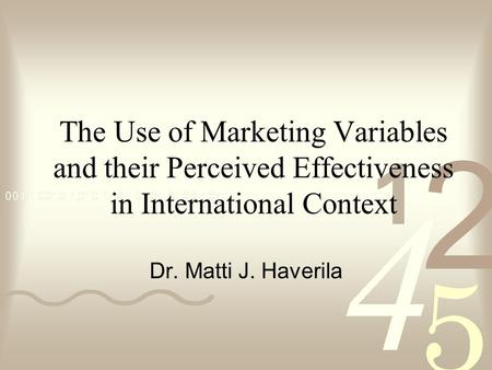 The Use of Marketing Variables and their Perceived Effectiveness in International Context Dr. Matti J. Haverila.