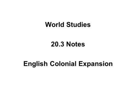 World Studies 20.3 Notes English Colonial Expansion.
