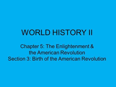 WORLD HISTORY II Chapter 5: The Enlightenment & the American Revolution Section 3: Birth of the American Revolution.