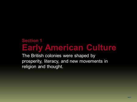 NEXT Section 1 Early American Culture The British colonies were shaped by prosperity, literacy, and new movements in religion and thought.