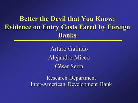 Better the Devil that You Know: Evidence on Entry Costs Faced by Foreign Banks Arturo Galindo Alejandro Micco César Serra Research Department Inter-American.