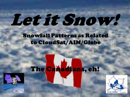 Let it Snow! Snowfall Patterns as Related to CloudSat/AIM/Globe The Canadians, eh!