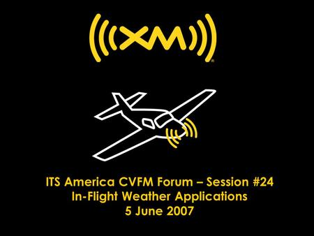 ITS America CVFM Forum – Session #24 In-Flight Weather Applications 5 June 2007.