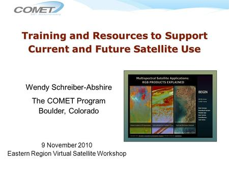 Training and Resources to Support Current and Future Satellite Use Wendy Schreiber-Abshire The COMET Program Boulder, Colorado 9 November 2010 Eastern.