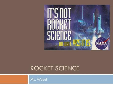 ROCKET SCIENCE Ms. Wood. Rockets  Rockets move forward when a hot gas is forced out of the back of the rocket  The force of the gas out launches the.