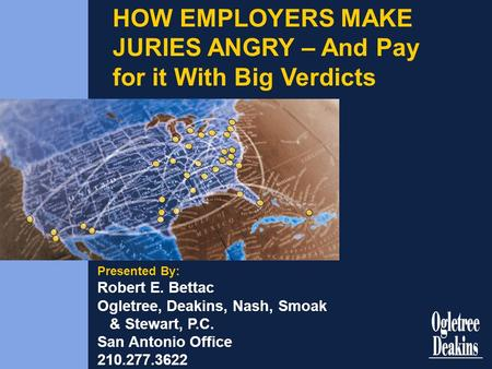 HOW EMPLOYERS MAKE JURIES ANGRY – And Pay for it With Big Verdicts Presented By: Robert E. Bettac Ogletree, Deakins, Nash, Smoak & Stewart, P.C. San Antonio.