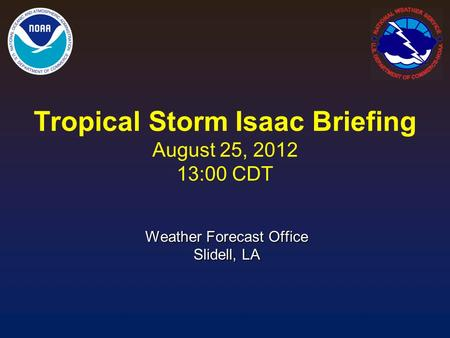 Tropical Storm Isaac Briefing August 25, 2012 13:00 CDT Weather Forecast Office Slidell, LA.