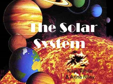 The Solar System Kayli White & Anne Riley. The inner planets vs. the outer planets The inner planets: Mercury, Venus, Earth, and Mars. They are relatively.