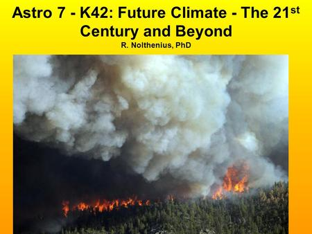 Astro 7 - K42: Future Climate - The 21 st Century <strong>and</strong> Beyond R. Nolthenius, PhD.