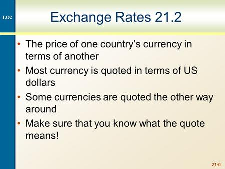 21-0 Exchange Rates 21.2 The price of one country's currency in terms of another Most currency is quoted in terms of US dollars Some currencies are quoted.