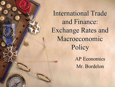 International Trade and Finance: Exchange Rates and Macroeconomic Policy AP Economics Mr. Bordelon.