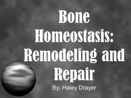 Bone Homeostasis: Remodeling and Repair By: Haley Drayer