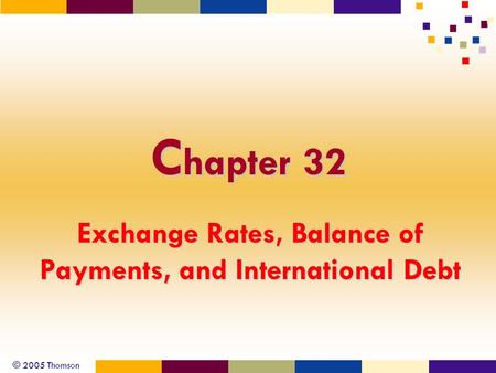 © 2005 Thomson C hapter 32 Exchange Rates, Balance of Payments, and International Debt.