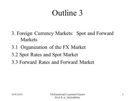 10/8/2015Multinational Corporate Finance Prof. R.A. Michelfelder 1 Outline 3 3. Foreign Currency Markets: Spot and Forward Markets 3.1 Organization of.