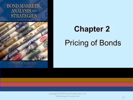 Copyright © 2010 Pearson Education, Inc. Publishing as Prentice Hall 2-1 Chapter 2 Pricing of Bonds.