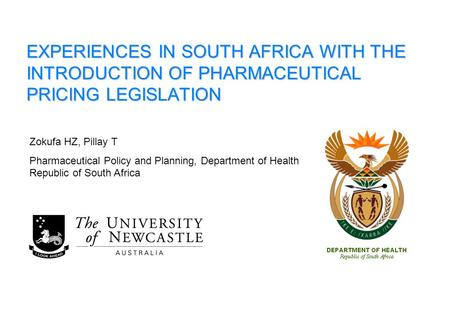 EXPERIENCES IN SOUTH AFRICA WITH THE INTRODUCTION OF PHARMACEUTICAL PRICING LEGISLATION Zokufa HZ, Pillay T Pharmaceutical Policy and Planning, Department.