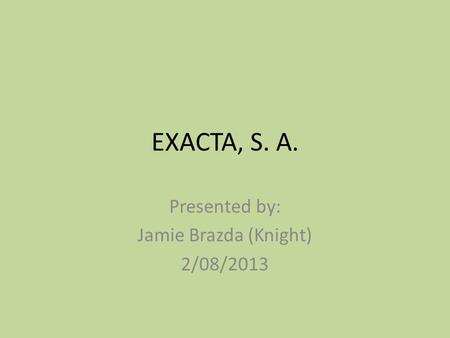 EXACTA, S. A. Presented by: Jamie Brazda (Knight) 2/08/2013.