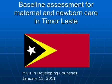 Baseline assessment for maternal and newborn <strong>care</strong> in Timor Leste MCH in Developing Countries January 11, 2011.