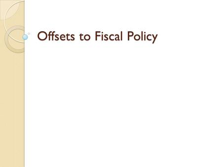 Offsets to Fiscal Policy. Side Effects (Offsets) to Fiscal Policy Side Effects (Offsets) to Fiscal Policy Fiscal Policy not a perfect science/often trial.