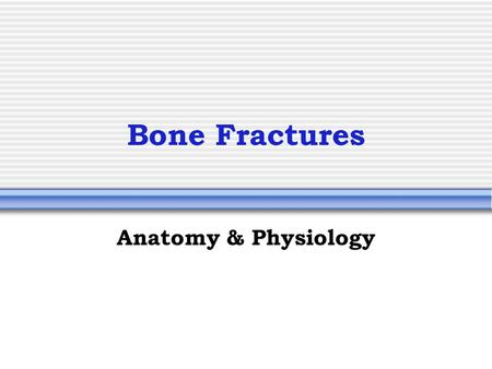 Bone Fractures Anatomy & Physiology. How Do Bones Fracture? Trauma  Directly to the bone (impact, tension, or compression)  Bending the two ends of.