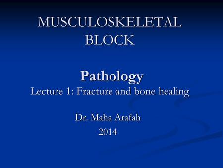 MUSCULOSKELETAL BLOCK Pathology Lecture 1: Fracture and bone healing Dr. Maha Arafah 2014.