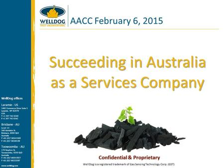Succeeding in Australia as a Services Company AACC February 6, 2015 WellDog offices Laramie - US 1482 Commerce Drive Suite S Laramie, WY 82070 USA T +1.