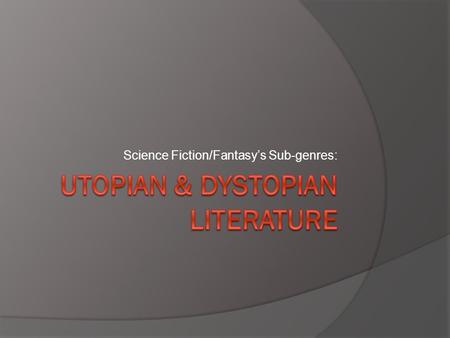 "Science Fiction/Fantasy's Sub-genres:. Utopian Literature  Literally translated means ""no place"" and ""good place""  Definition: A place/state/world that."